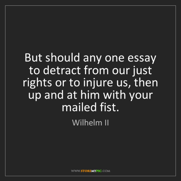 Wilhelm II: But should any one essay to detract from our just rights...
