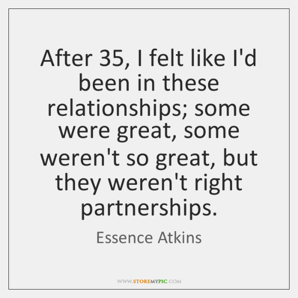 After 35, I felt like I'd been in these relationships; some were great, ...