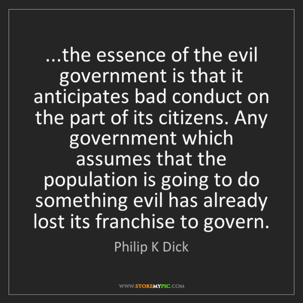 Philip K Dick: ...the essence of the evil government is that it anticipates...