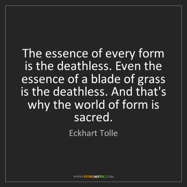 Eckhart Tolle: The essence of every form is the deathless. Even the...