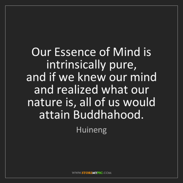 Huineng: Our Essence of Mind is intrinsically pure,  and if we...