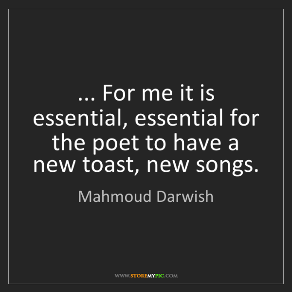 Mahmoud Darwish: ... For me it is essential, essential for the poet to...