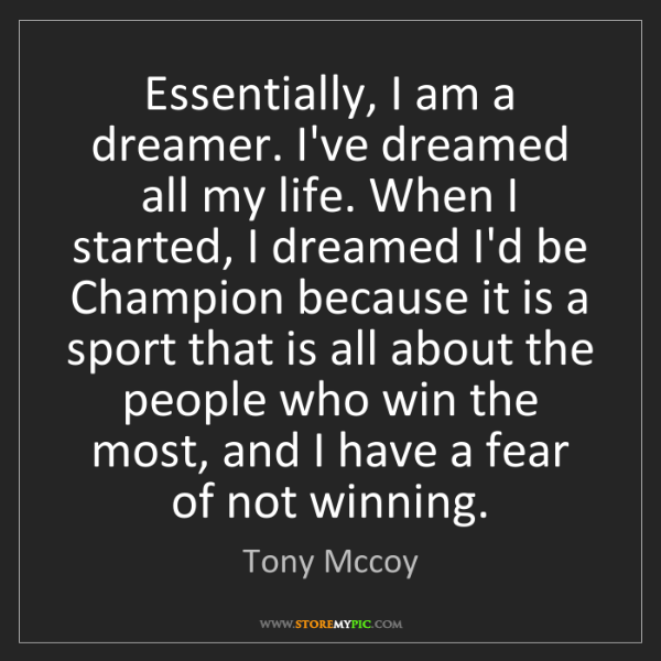 Tony Mccoy: Essentially, I am a dreamer. I've dreamed all my life....