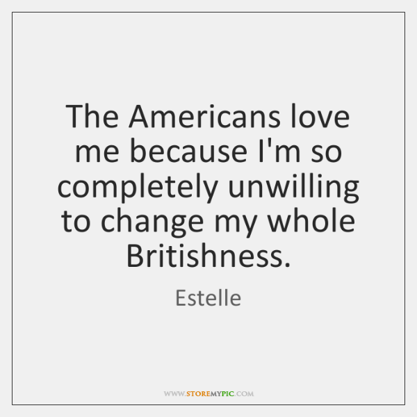 The Americans love me because I'm so completely unwilling to change my ...
