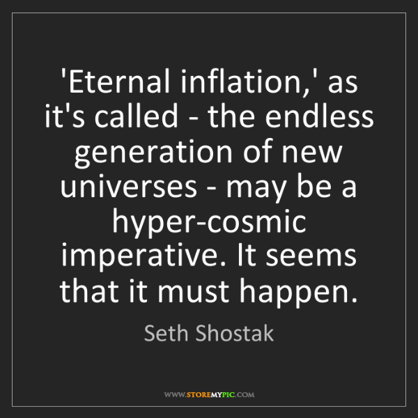 Seth Shostak: 'Eternal inflation,' as it's called - the endless generation...