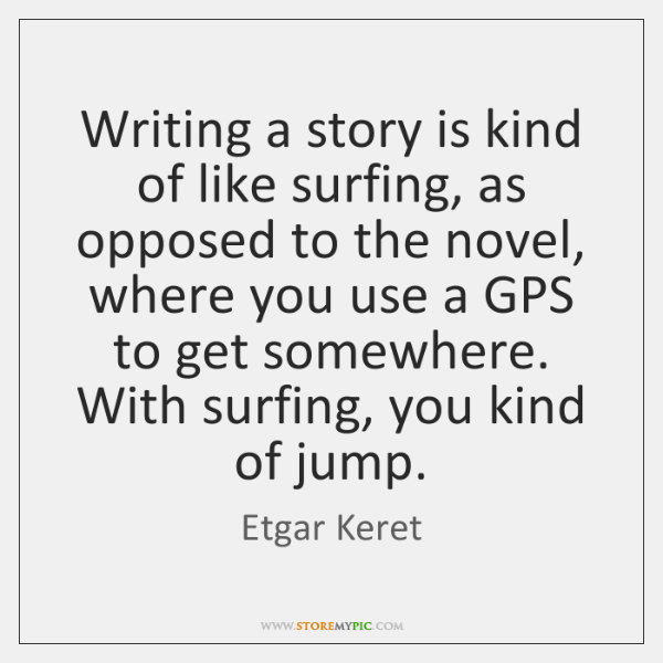 Writing a story is kind of like surfing, as opposed to the ...
