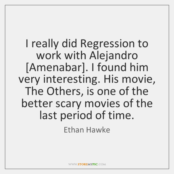 I really did Regression to work with Alejandro [Amenabar]. I found him ...