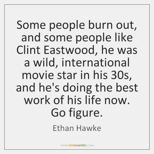 Some people burn out, and some people like Clint Eastwood, he was ...