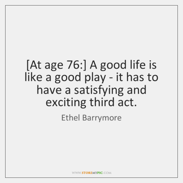 [At age 76:] A good life is like a good play - it ...
