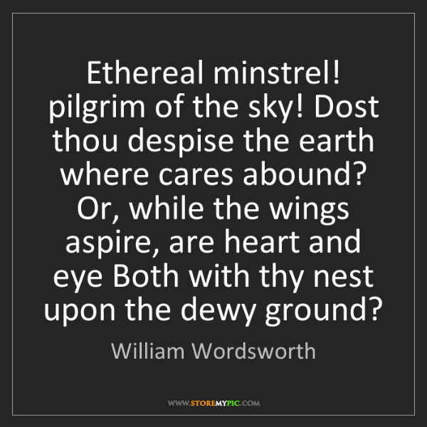William Wordsworth: Ethereal minstrel! pilgrim of the sky! Dost thou despise...