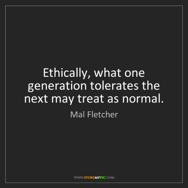 Mal Fletcher: Ethically, what one generation tolerates the next may...