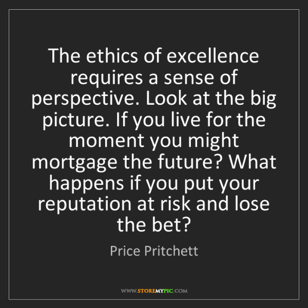 Price Pritchett: The ethics of excellence requires a sense of perspective....