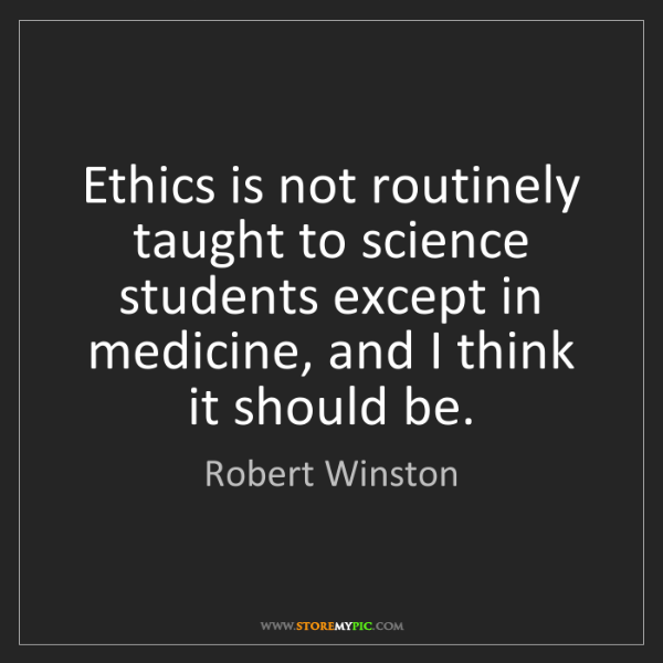 Robert Winston: Ethics is not routinely taught to science students except...
