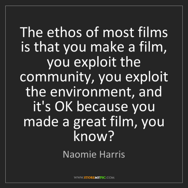 Naomie Harris: The ethos of most films is that you make a film, you...
