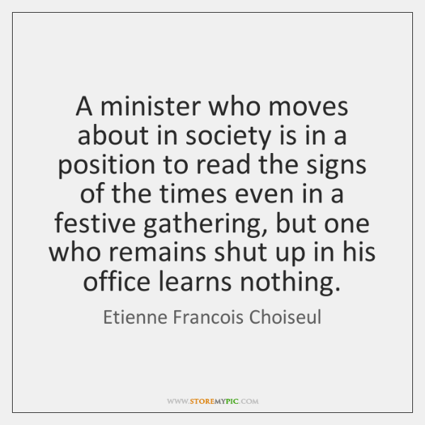 A minister who moves about in society is in a position to ...