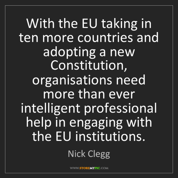 Nick Clegg: With the EU taking in ten more countries and adopting...