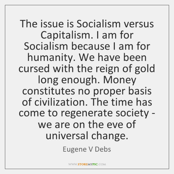 The issue is Socialism versus Capitalism. I am for Socialism because I ...