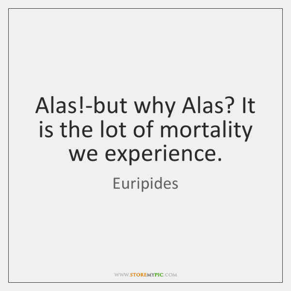 Alas!-but why Alas? It is the lot of mortality we experience.