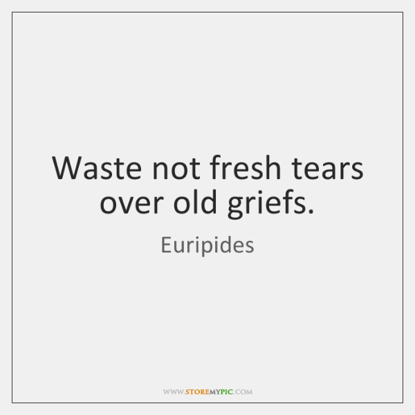 Waste not fresh tears over old griefs.