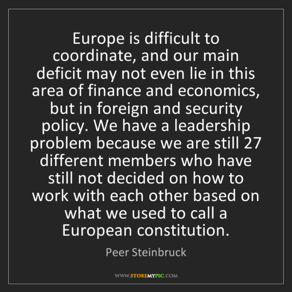 Peer Steinbruck: Europe is difficult to coordinate, and our main deficit...
