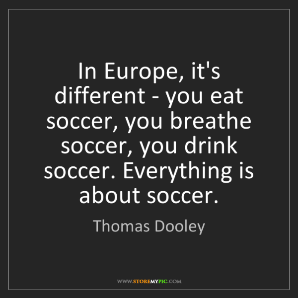 Thomas Dooley: In Europe, it's different - you eat soccer, you breathe...