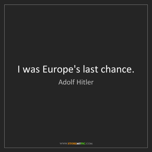 Adolf Hitler: I was Europe's last chance.