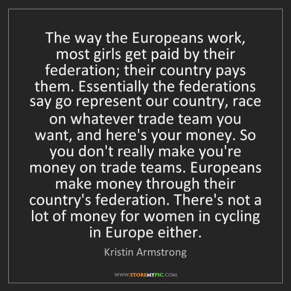 Kristin Armstrong: The way the Europeans work, most girls get paid by their...
