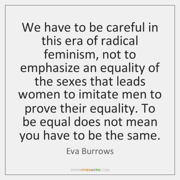We have to be careful in this era of radical feminism, not ...