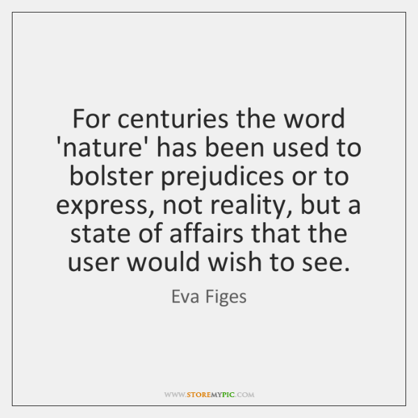 For centuries the word 'nature' has been used to bolster prejudices or ...