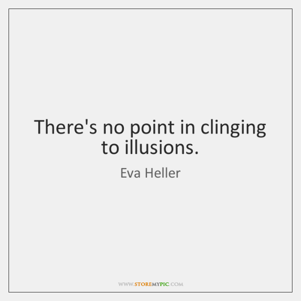 There's no point in clinging to illusions.