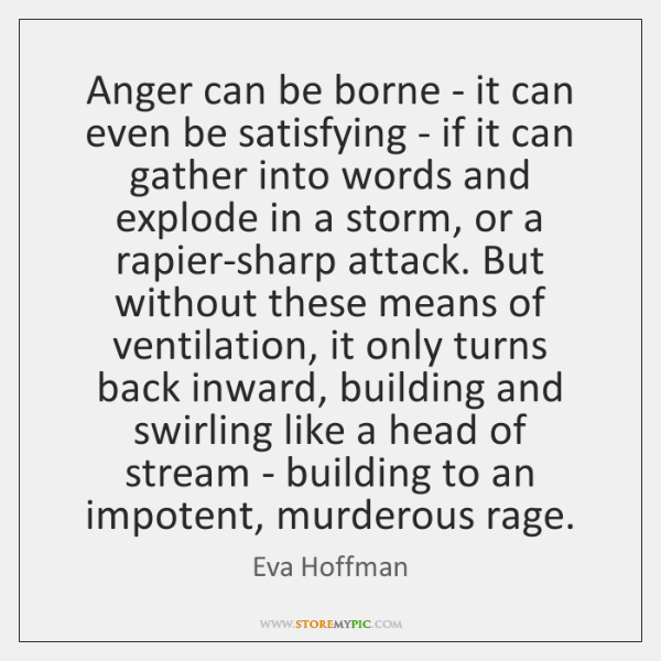 Anger can be borne - it can even be satisfying - if ...