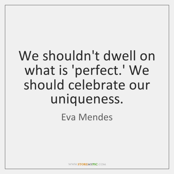 We shouldn't dwell on what is 'perfect.' We should celebrate our ...