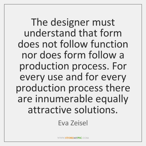 The designer must understand that form does not follow function nor does ...