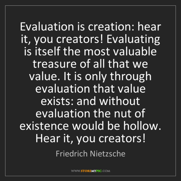 Friedrich Nietzsche: Evaluation is creation: hear it, you creators! Evaluating...