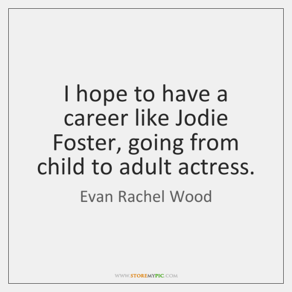 I hope to have a career like Jodie Foster, going from child ...