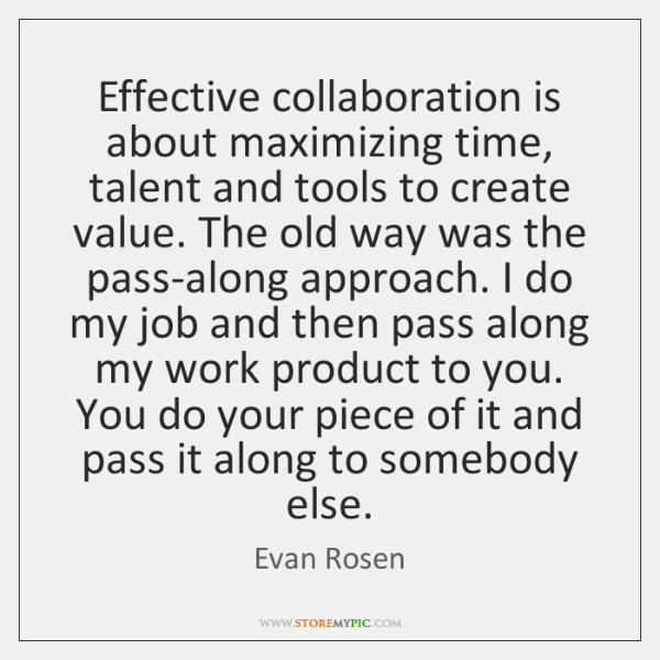 Effective collaboration is about maximizing time, talent and tools to create value. ...
