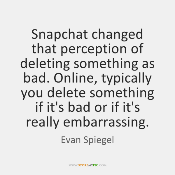 Snapchat changed that perception of deleting something as bad. Online, typically you ...