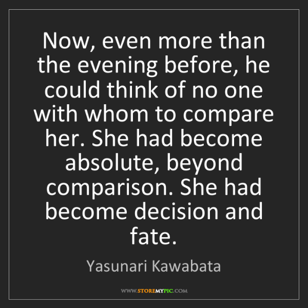 Yasunari Kawabata: Now, even more than the evening before, he could think...