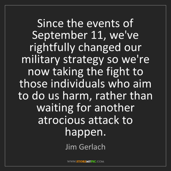 Jim Gerlach: Since the events of September 11, we've rightfully changed...