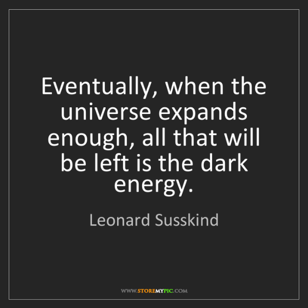 Leonard Susskind: Eventually, when the universe expands enough, all that...