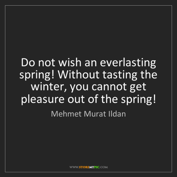 Mehmet Murat Ildan: Do not wish an everlasting spring! Without tasting the...