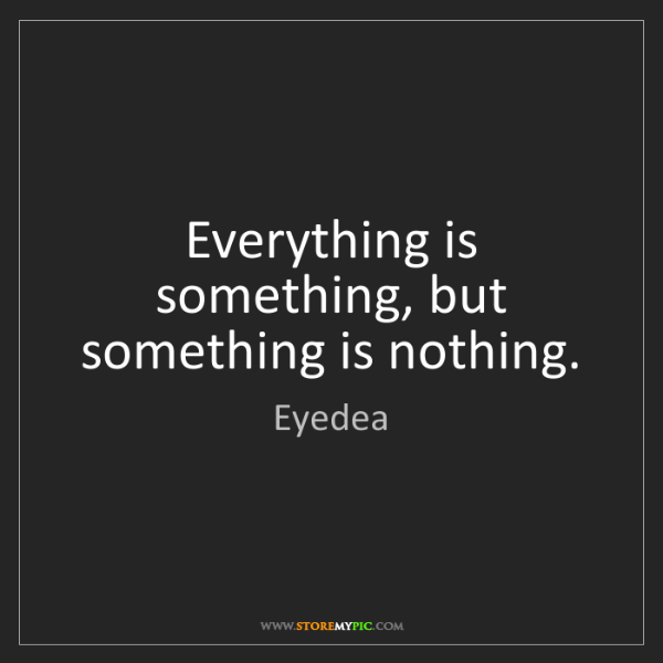 Eyedea: Everything is something, but something is nothing.