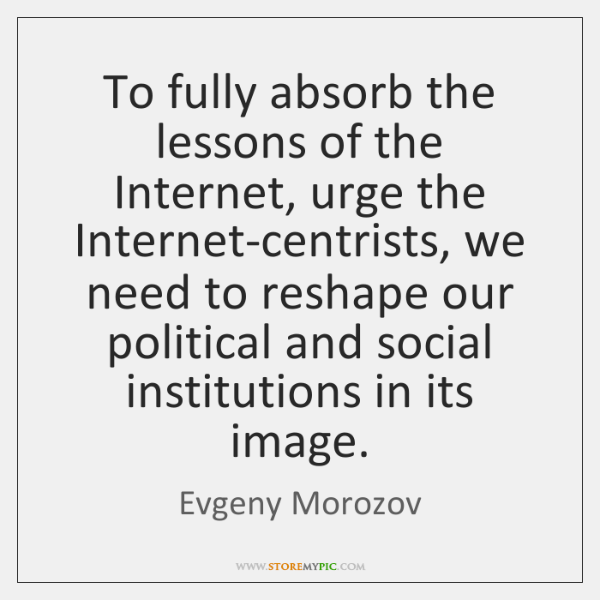 To fully absorb the lessons of the Internet, urge the Internet-centrists, we ...