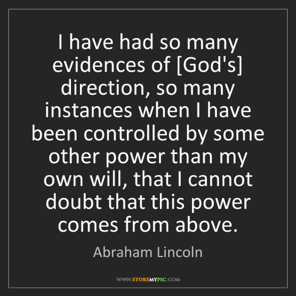 Abraham Lincoln: I have had so many evidences of [God's] direction, so...