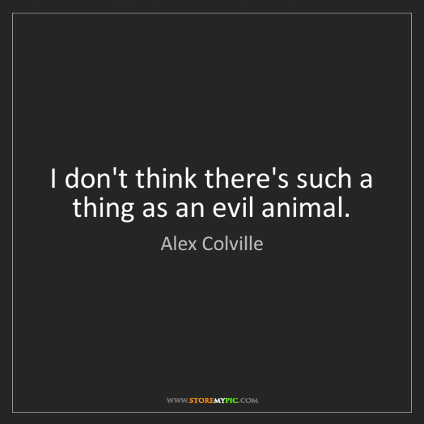 Alex Colville: I don't think there's such a thing as an evil animal.