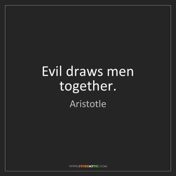 Aristotle: Evil draws men together.