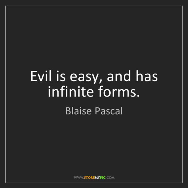 Blaise Pascal: Evil is easy, and has infinite forms.