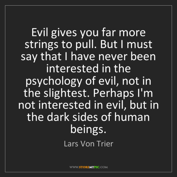 Lars Von Trier: Evil gives you far more strings to pull. But I must say...