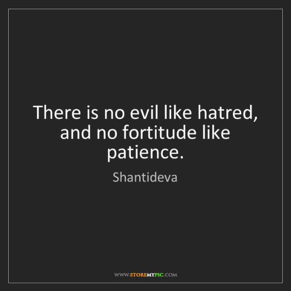 Shantideva: There is no evil like hatred, and no fortitude like patience.