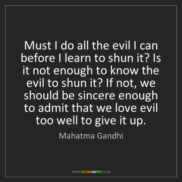Mahatma Gandhi: Must I do all the evil I can before I learn to shun it?...